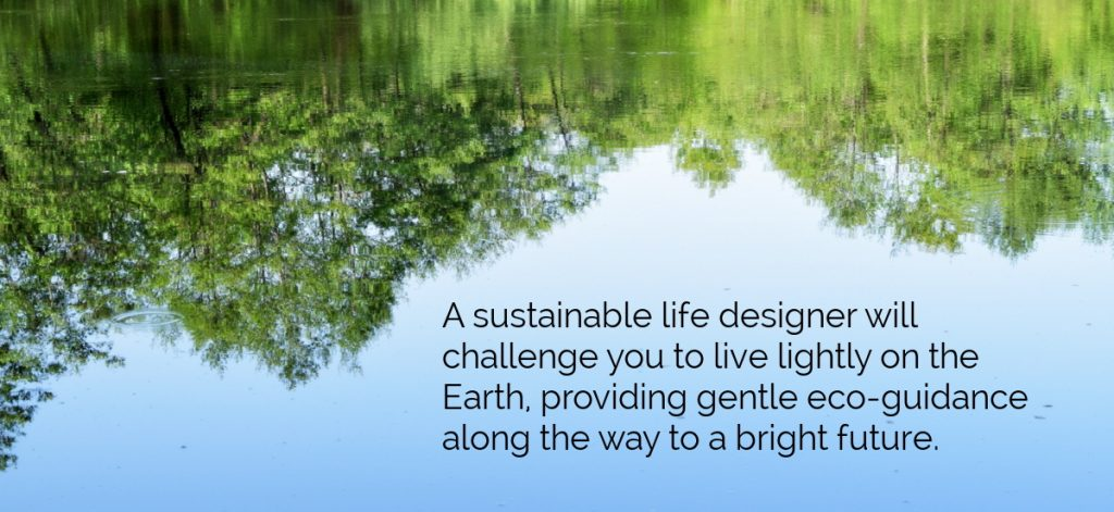 A sustainable life designer will...